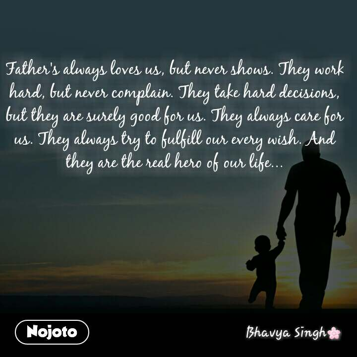 Father's always loves us, but never shows. They work hard, but never complain. They take hard decisions, but they are surely good for us. They always care for us. They always try to fulfill our every wish. And they are the real hero of our life...