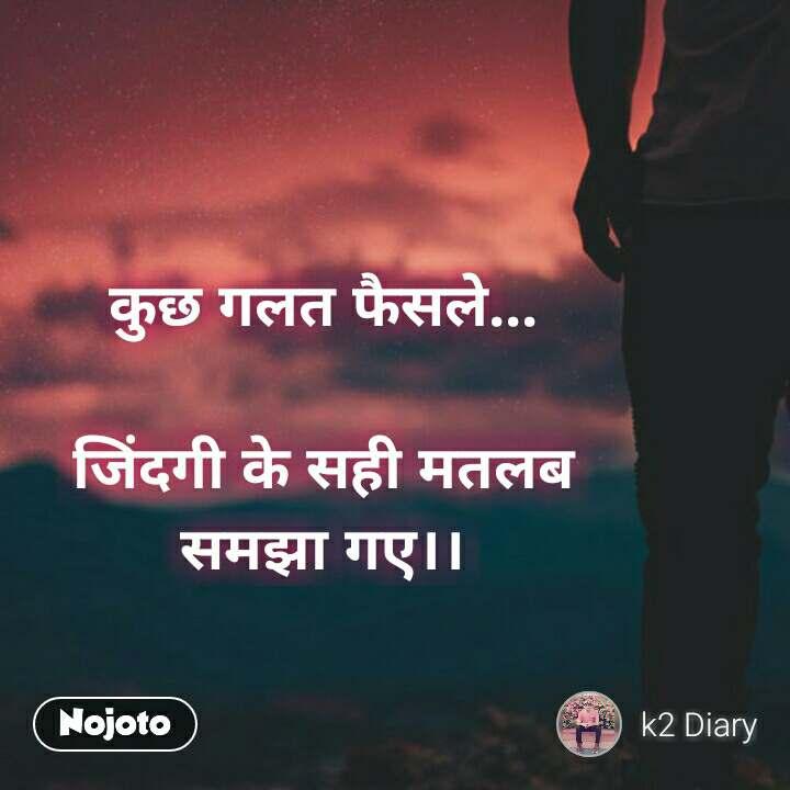 ZIndagi quotes in hindi कुछ गलत फैसले...   जिंदगी के सही मतलब  समझा गए।। #NojotoQuote
