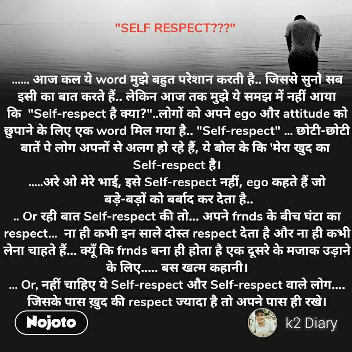 """""""SELF RESPECT???""""    ...... आज कल ये word मुझे बहुत परेशान करती है.. जिससे सुनो सब इसी का बात करते हैं.. लेकिन आज तक मुझे ये समझ में नहीं आया कि  """"Self-respect है क्या?""""..लोगों को अपने ego और attitude को छुपाने के लिए एक word मिल गया है.. """"Self-respect"""" ... छोटी-छोटी बातें पे लोग अपनों से अलग हो रहे हैं, ये बोल के कि 'मेरा खुद का  Self-respect है। .....अरे ओ मेरे भाई, इसे Self-respect नहीं, ego कहते हैं जो  बड़े-बड़ों को बर्बाद कर देता है.. .. Or रही बात Self-respect की तो... अपने frnds के बीच घंटा का respect...  ना ही कभी इन साले दोस्त respect देता है और ना ही कभी लेना चाहते हैं... क्यूँ कि frnds बना ही होता है एक दूसरे के मजाक उड़ाने के लिए..... बस खत्म कहानी। ... Or, नहीं चाहिए ये Self-respect और Self-respect वाले लोग.... जिसके पास ख़ुद की respect ज्यादा है तो अपने पास ही रखे।"""