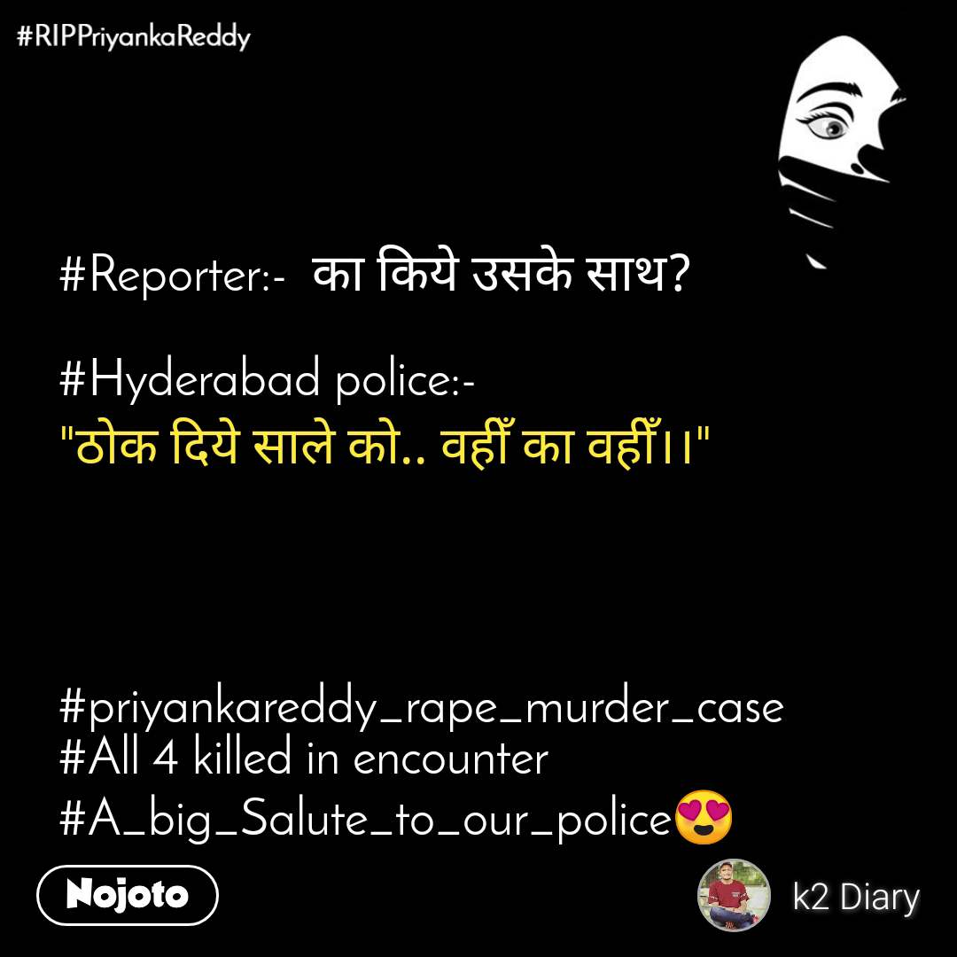 "#RIPPriyankaReddy #Reporter:-  का किये उसके साथ?  #Hyderabad police:- ""ठोक दिये साले को.. वहीँ का वहीँ।।""      #priyankareddy_rape_murder_case #All 4 killed in encounter #A_big_Salute_to_our_police😍"