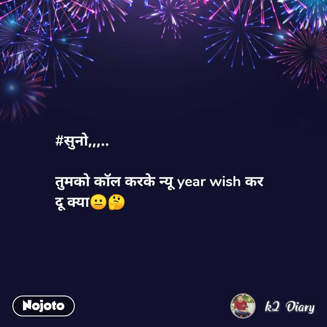 #सुनो,,,..   तुमको कॉल करके न्यू year wish कर  दू क्या😐🤔