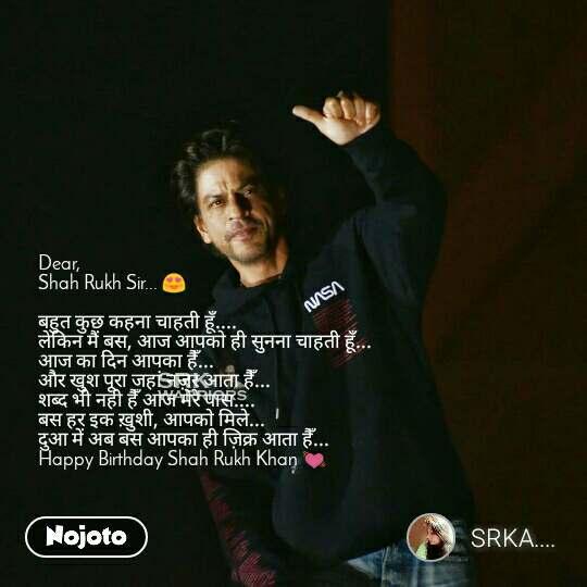 Dear,  Shah Rukh Sir... 😍  बहुत कुछ कहना चाहती हूँ.... लेकिन मैं बस, आज आपको ही सुनना चाहती हूँ... आज का दिन आपका हैँ... और खुश पूरा जहां नज़र आता हैँ...  शब्द भी नही हैँ आज मेरे पास.... बस हर इक ख़ुशी, आपको मिले...  दुआ में अब बस आपका ही ज़िक्र आता हैँ...  Happy Birthday Shah Rukh Khan 💓