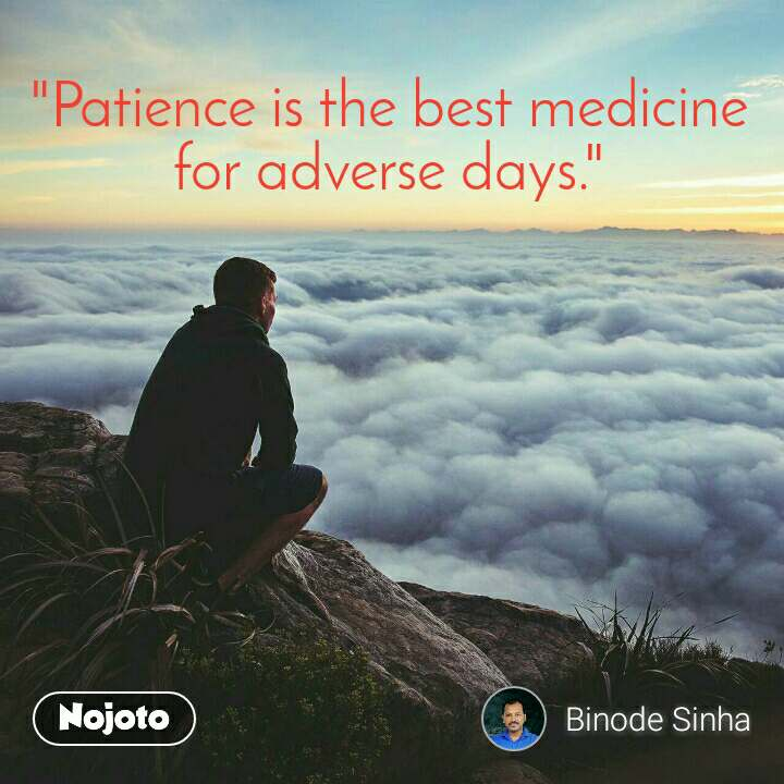 """""""Patience is the best medicine for adverse days."""""""