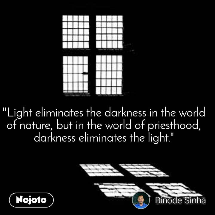 """""""Light eliminates the darkness in the world of nature, but in the world of priesthood, darkness eliminates the light."""""""