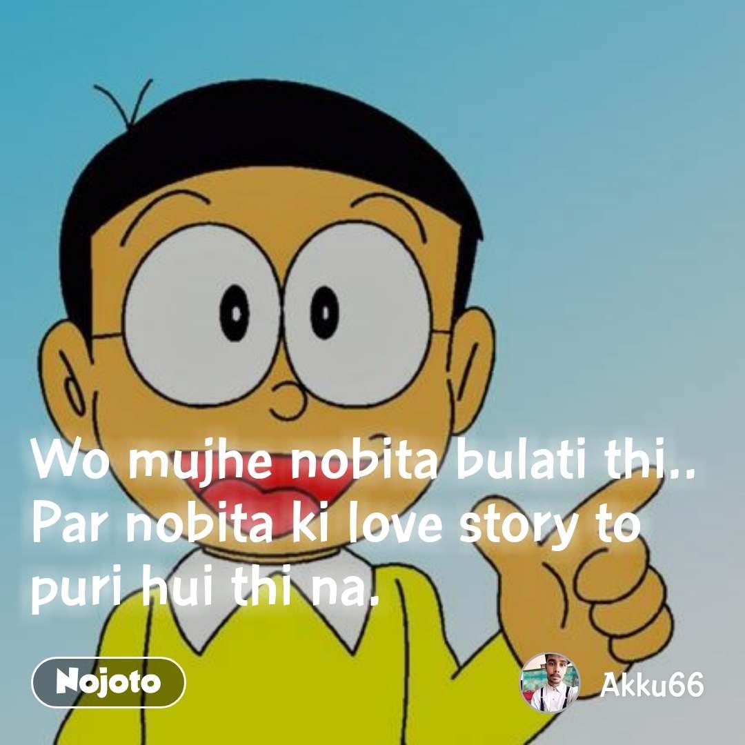 Wo mujhe nobita bulati thi.. Par nobita ki love story to puri hui thi na.