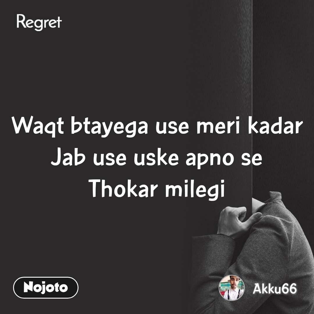 Regret Waqt btayega use meri kadar Jab use uske apno se Thokar milegi