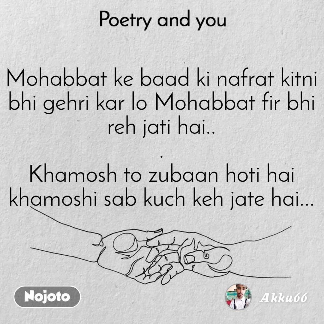 Poetry and you  Mohabbat ke baad ki nafrat kitni bhi gehri kar lo Mohabbat fir bhi reh jati hai.. . Khamosh to zubaan hoti hai khamoshi sab kuch keh jate hai...