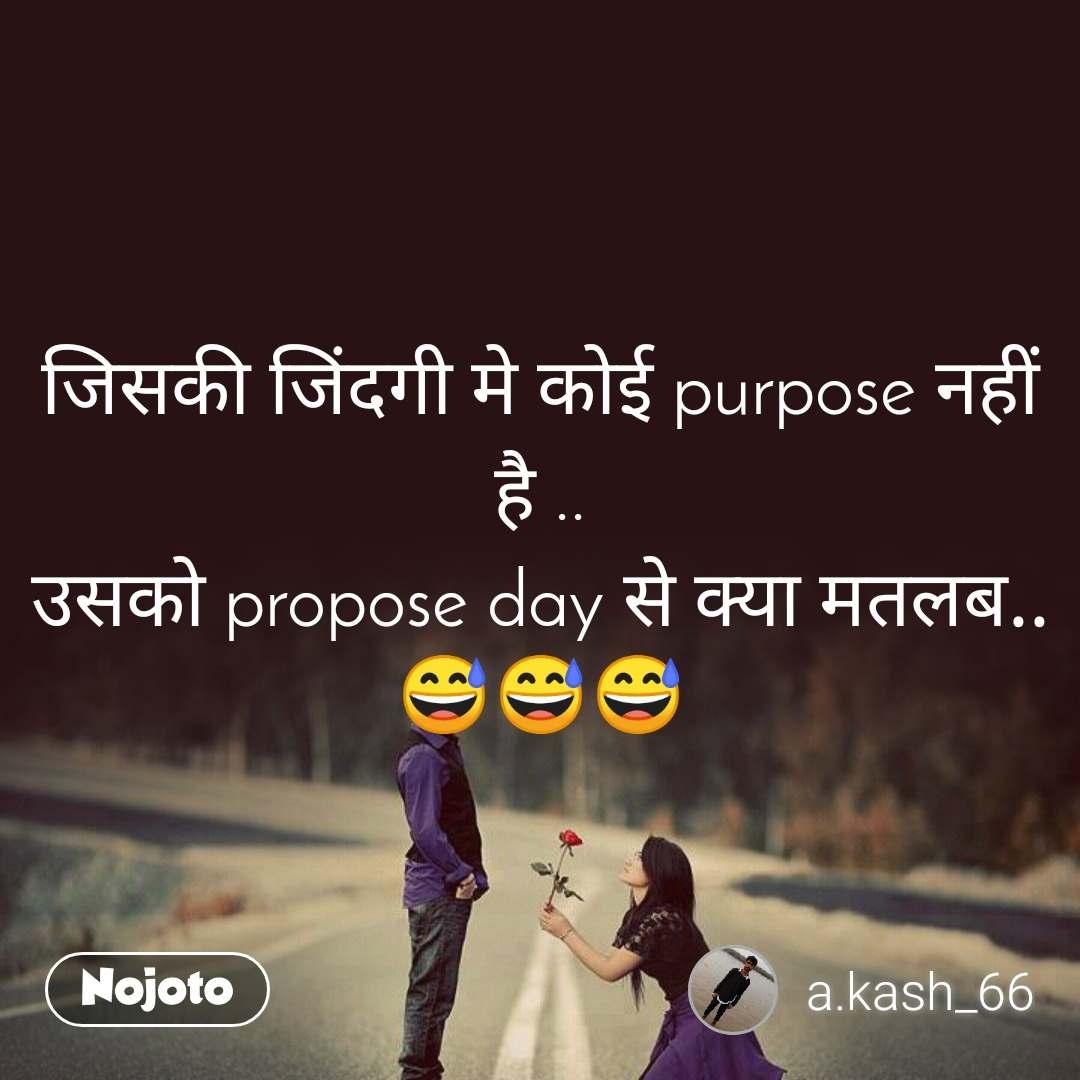 जिसकी जिंदगी मे कोई purpose नहीं है .. उसको propose day से क्या मतलब.. 😅😅😅