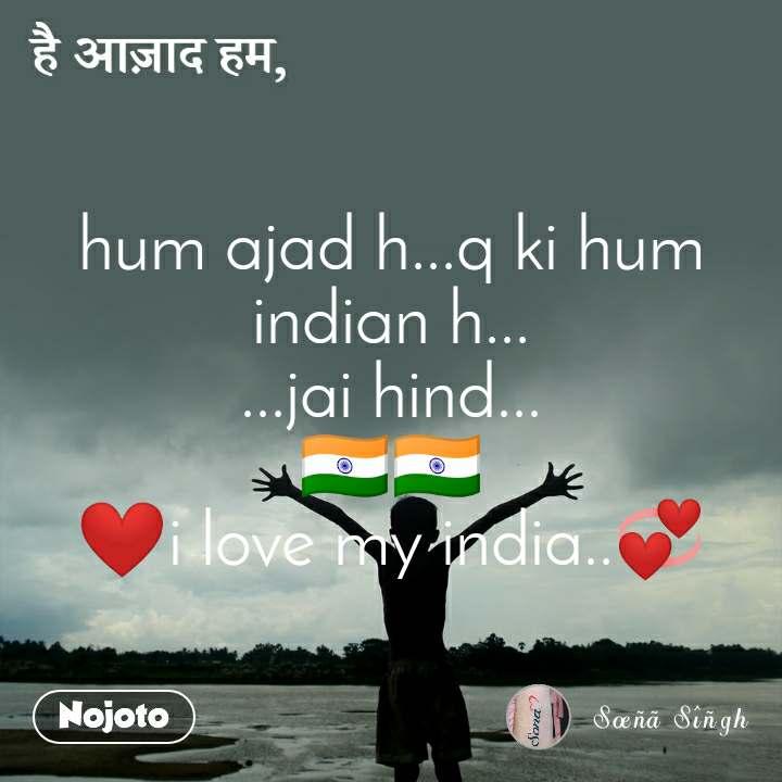 hum ajad h...q ki hum indian h... ...jai hind... 🇮🇳🇮🇳 ❤i love my india..💞
