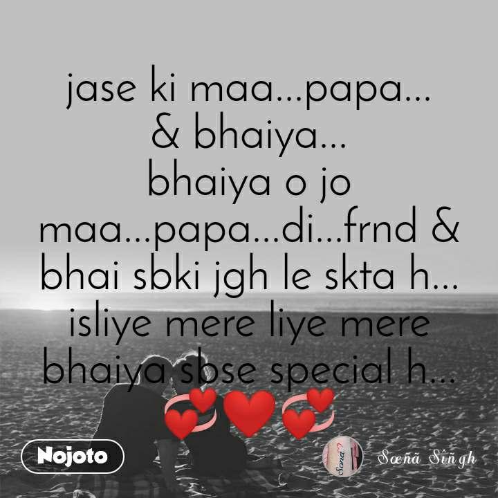 jase ki maa...papa... & bhaiya... bhaiya o jo maa...papa...di...frnd & bhai sbki jgh le skta h... isliye mere liye mere bhaiya sbse special h... 💞❤💞
