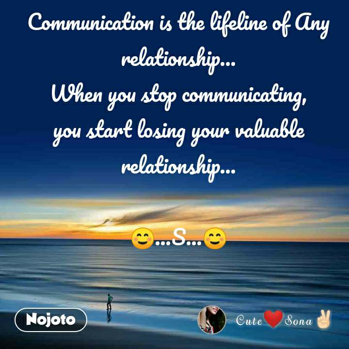 Communication is the lifeline of Any relationship... When you stop communicating, you start losing your valuable relationship...  ☺...S...☺