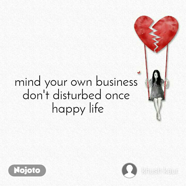mind your own business  don't disturbed once  happy life
