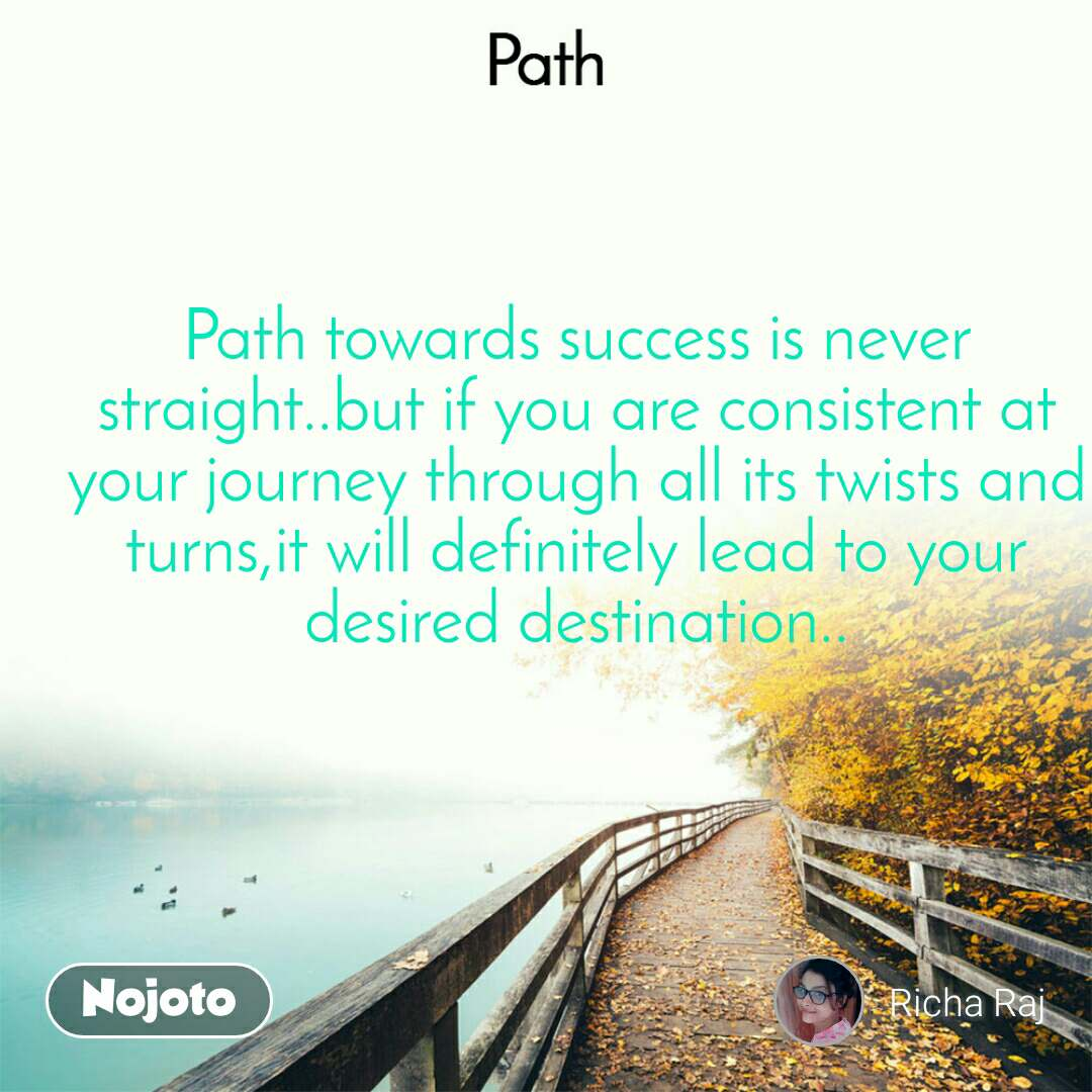 Path Path towards success is never straight..but if you are consistent at your journey through all its twists and turns,it will definitely lead to your desired destination..