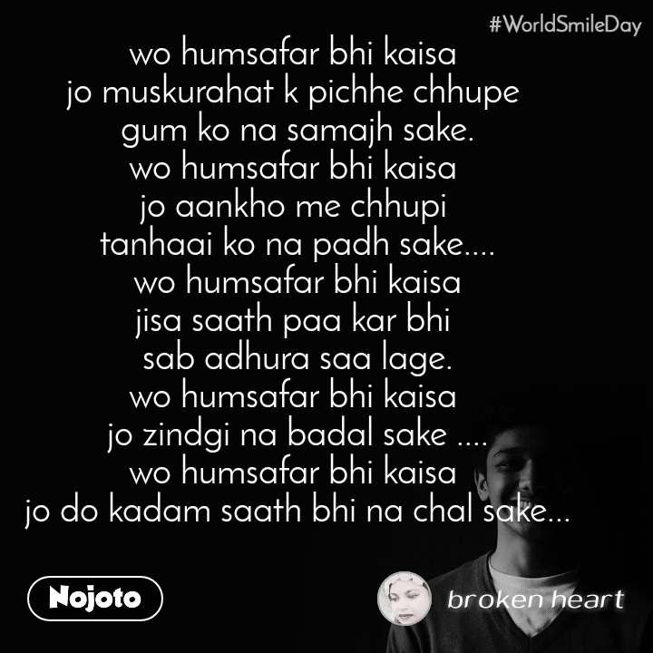 #Worldsmileday wo humsafar bhi kaisa  jo muskurahat k pichhe chhupe  gum ko na samajh sake. wo humsafar bhi kaisa  jo aankho me chhupi  tanhaai ko na padh sake.... wo humsafar bhi kaisa jisa saath paa kar bhi  sab adhura saa lage. wo humsafar bhi kaisa  jo zindgi na badal sake .... wo humsafar bhi kaisa  jo do kadam saath bhi na chal sake...