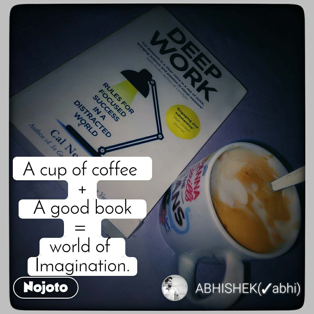 A cup of coffee  +  A good book  =  world of  Imagination.