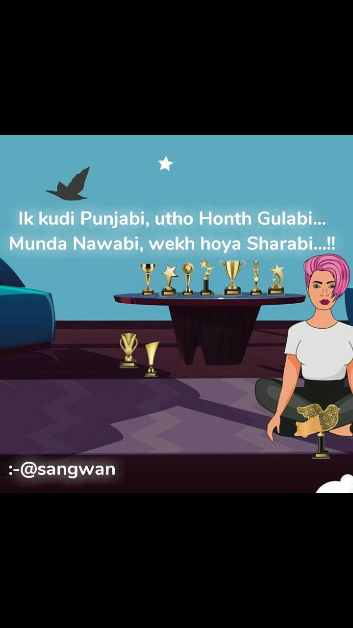 Ik kudi Punjabi, utho Honth Gulabi... Munda Nawabi, wekh hoya Sharabi...!!         :-@sangwan