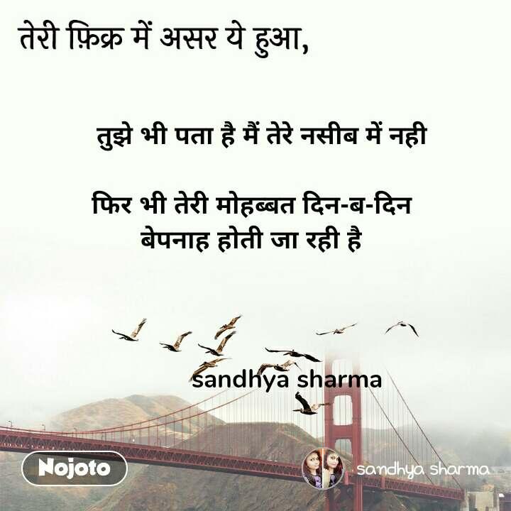 तेरी फ़िक्र में असर ये हुआ,   तुझे भी पता है मैं तेरे नसीब में नही  फिर भी तेरी मोहब्बत दिन-ब-दिन  बेपनाह होती जा रही है              sandhya sharma
