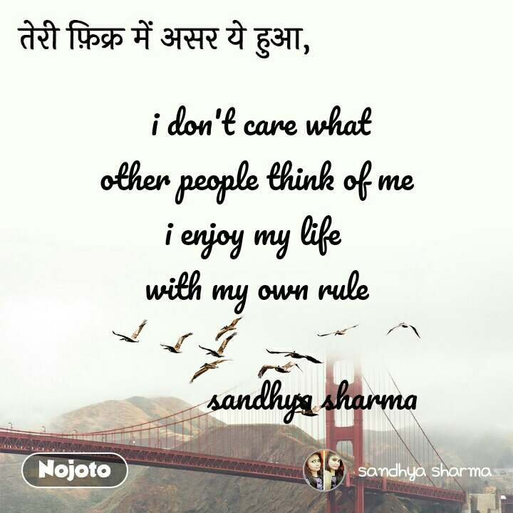 तेरी फ़िक्र में असर ये हुआ,  i don't care what other people think of me i enjoy my life  with my own rule               sandhya sharma