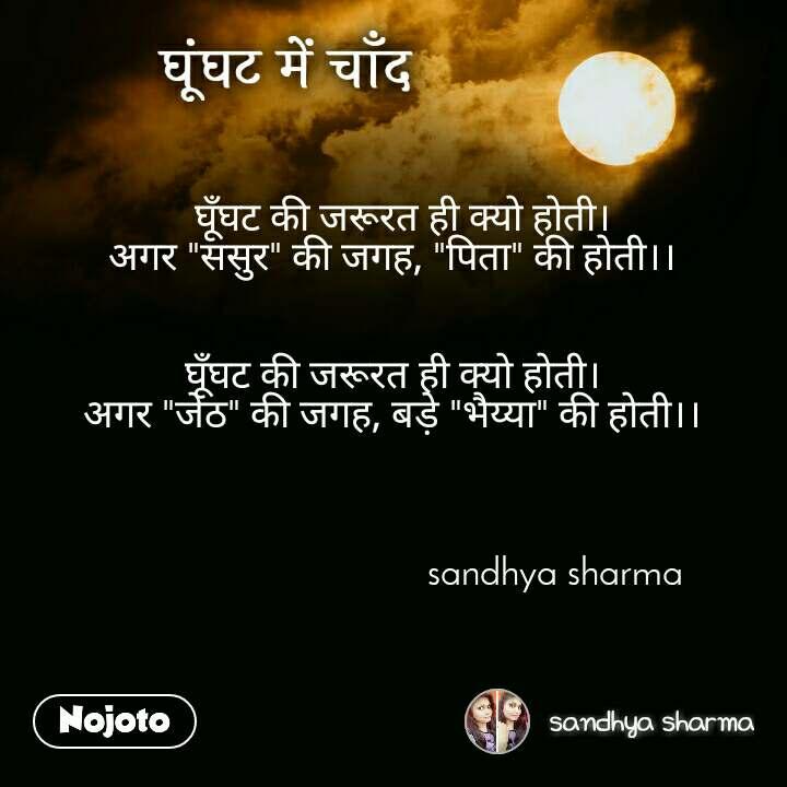 """घूंघट में चाँद   घूँघट की जरूरत ही क्यो होती। अगर """"ससुर"""" की जगह, """"पिता"""" की होती।।   घूँघट की जरूरत ही क्यो होती। अगर """"जेठ"""" की जगह, बड़े """"भैय्या"""" की होती।।                                                   sandhya sharma"""