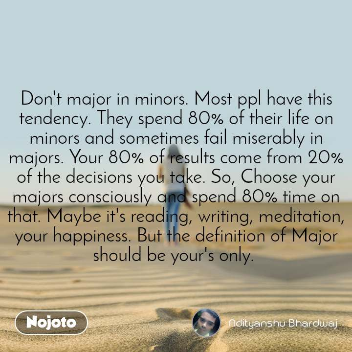 Don't major in minors. Most ppl have this tendency. They spend 80% of their life on minors and sometimes fail miserably in majors. Your 80% of results come from 20% of the decisions you take. So, Choose your majors consciously and spend 80% time on that. Maybe it's reading, writing, meditation, your happiness. But the definition of Major should be your's only.