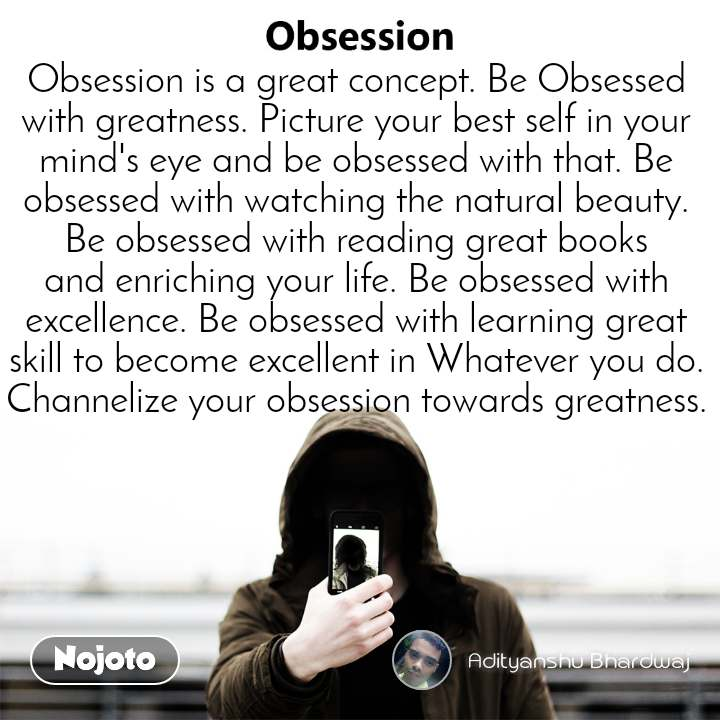 Obsession is a great concept. Be Obsessed with greatness. Picture your best self in your mind's eye and be obsessed with that. Be obsessed with watching the natural beauty. Be obsessed with reading great books and enriching your life. Be obsessed with excellence. Be obsessed with learning great skill to become excellent in Whatever you do. Channelize your obsession towards greatness.