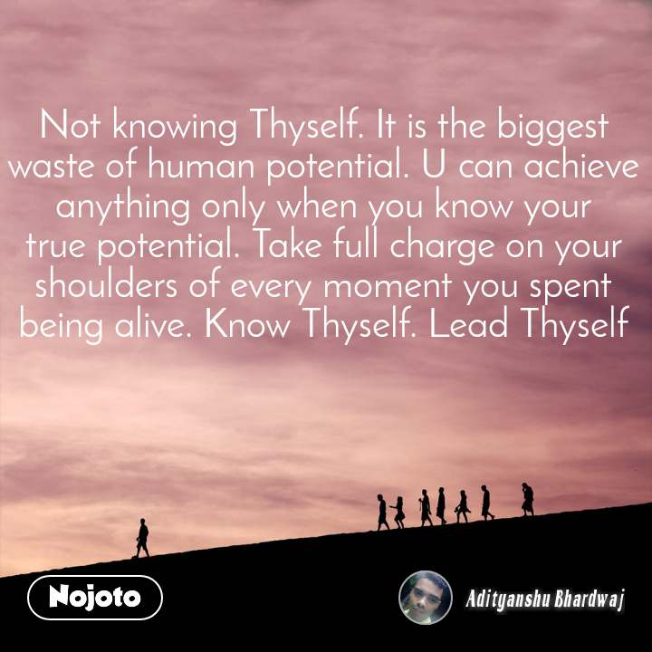 Not knowing Thyself. It is the biggest waste of human potential. U can achieve anything only when you know your true potential. Take full charge on your shoulders of every moment you spent being alive. Know Thyself. Lead Thyself