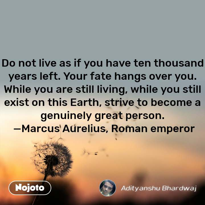 Do not live as if you have ten thousand years left. Your fate hangs over you. While you are still living, while you still exist on this Earth, strive to become a genuinely great person.  —Marcus Aurelius, Roman emperor