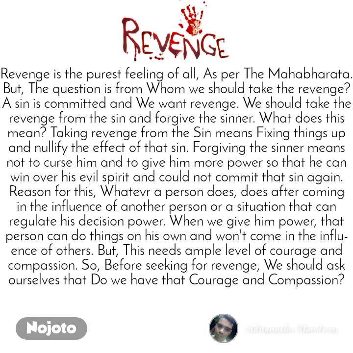 Revenge Revenge is the purest feeling of all, As per The Mahabharata. But, The question is from Whom we should take the revenge? A sin is committed and We want revenge. We should take the revenge from the sin and forgive the sinner. What does this mean? Taking revenge from the Sin means Fixing things up and nullify the effect of that sin. Forgiving the sinner means not to curse him and to give him more power so that he can win over his evil spirit and could not commit that sin again. Reason for this, Whatevr a person does, does after coming in the influence of another person or a situation that can regulate his decision power. When we give him power, that person can do things on his own and won't come in the influence of others. But, This needs ample level of courage and compassion. So, Before seeking for revenge, We should ask ourselves that Do we have that Courage and Compassion?