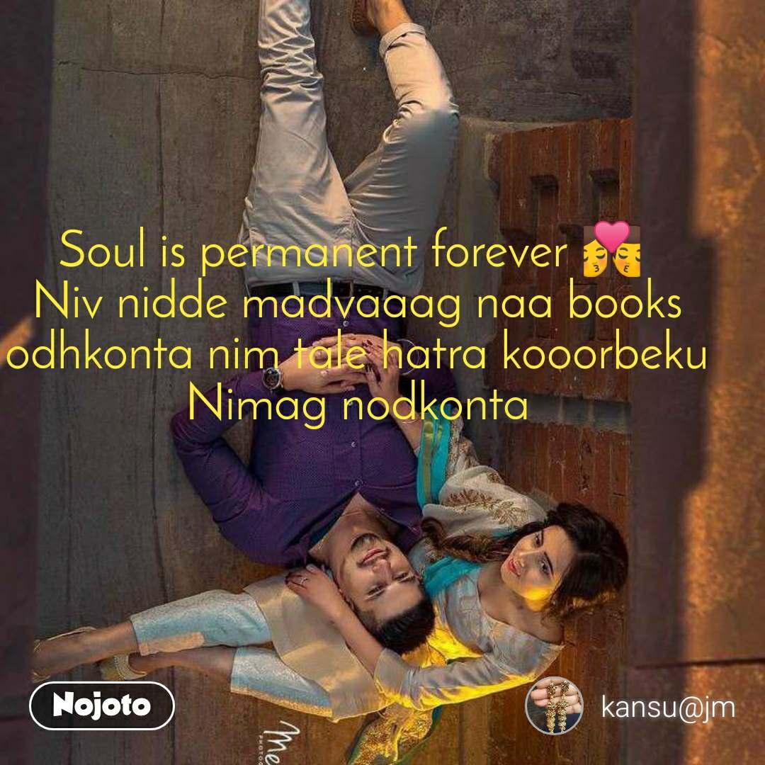 Soul is permanent forever 💏  Niv nidde madvaaag naa books odhkonta nim tale hatra kooorbeku Nimag nodkonta
