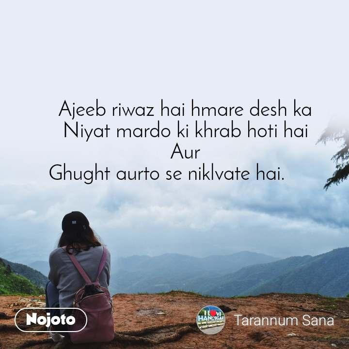 Ajeeb riwaz hai hmare desh ka Niyat mardo ki khrab hoti hai Aur Ghught aurto se niklvate hai.
