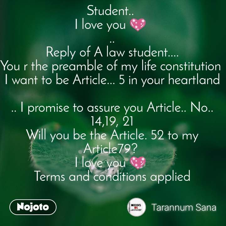 Student..  I love you 💖  .. Reply of A law student.... You r the preamble of my life constitution  I want to be Article... 5 in your heartland  .. I promise to assure you Article.. No.. 14,19, 21 Will you be the Article. 52 to my Article79?  I love you 💖  Terms and conditions applied