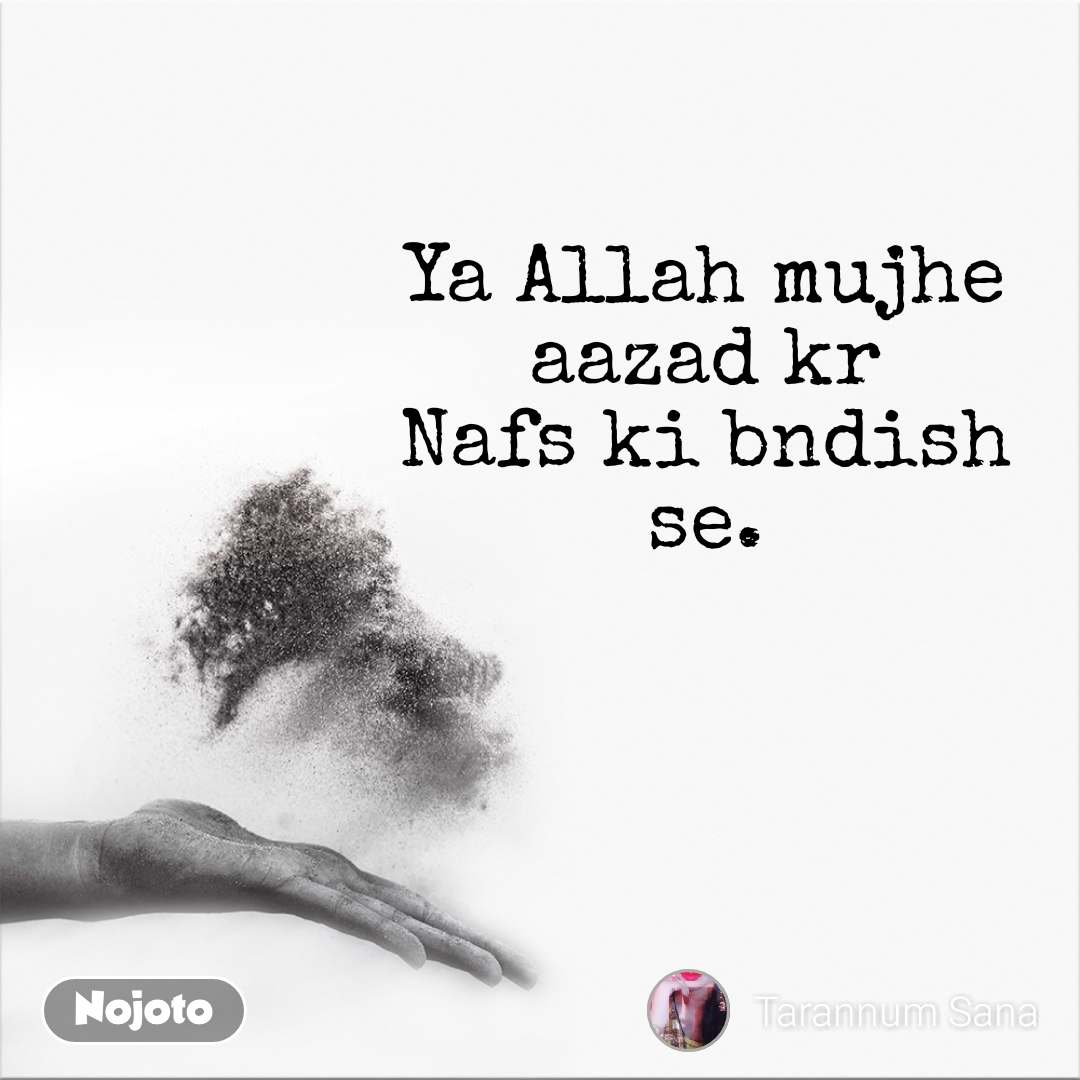 Ya Allah mujhe aazad kr Nafs ki bndish se.
