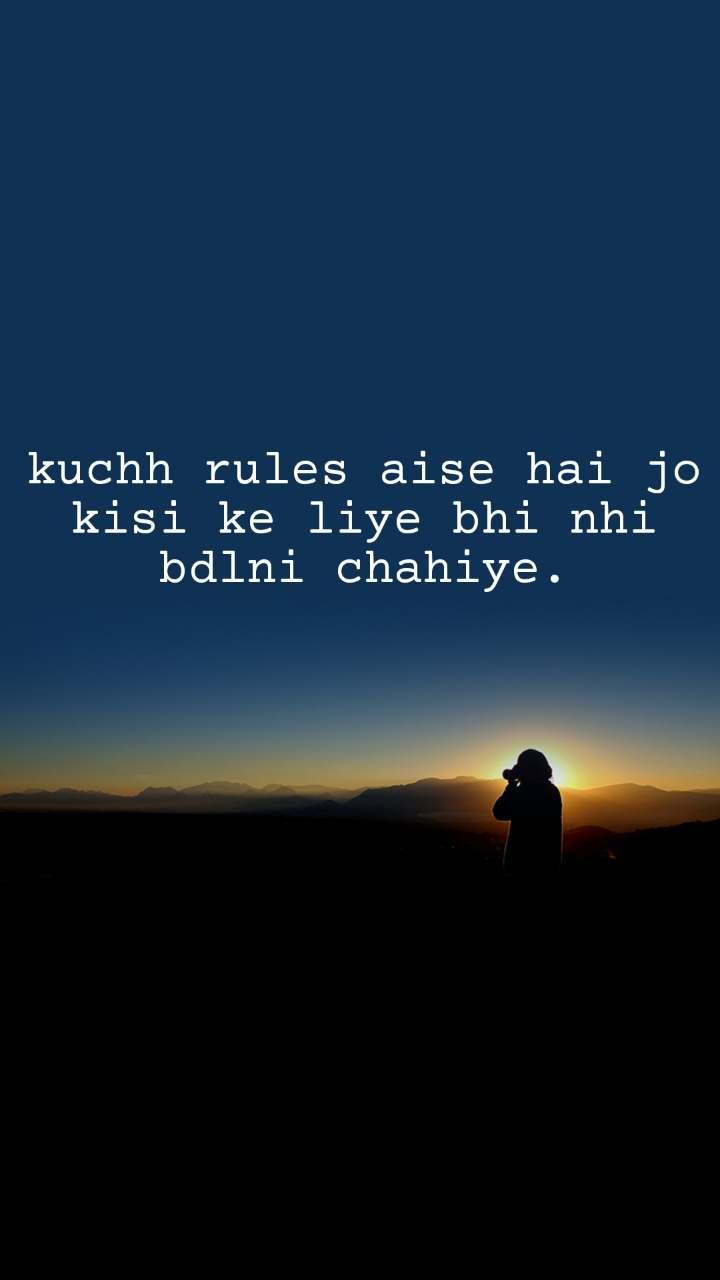 kuchh rules aise hai jo kisi ke liye bhi nhi bdlni chahiye.