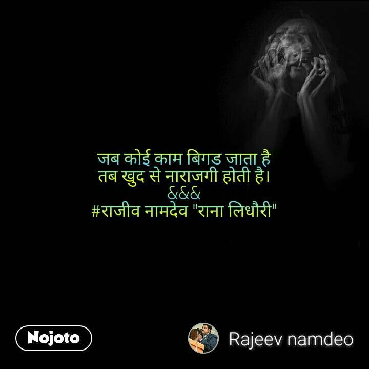 """जब कोई काम बिगड जाता है तब खुद से नाराजगी होती है। &&& #राजीव नामदेव """"राना लिधौरी"""""""