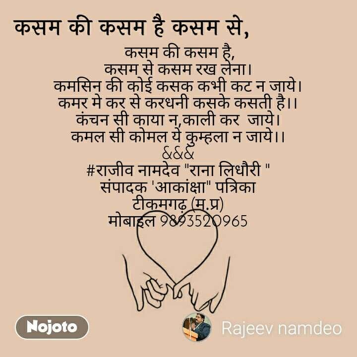 """कसम की कसम है कसम से  कसम की कसम है, कसम से कसम रख लेना। कमसिन की कोई कसक कभी कट न जाये। कमर मे कर से करधनी कसके कसती है।। कंचन सी काया न,काली कर  जाये। कमल सी कोमल ये कुम्हला न जाये।। &&& #राजीव नामदेव """"राना लिधौरी """" संपादक 'आकांक्षा"""" पत्रिका टीकमगढ़ (म.प्र) मोबाइल 9893520965"""