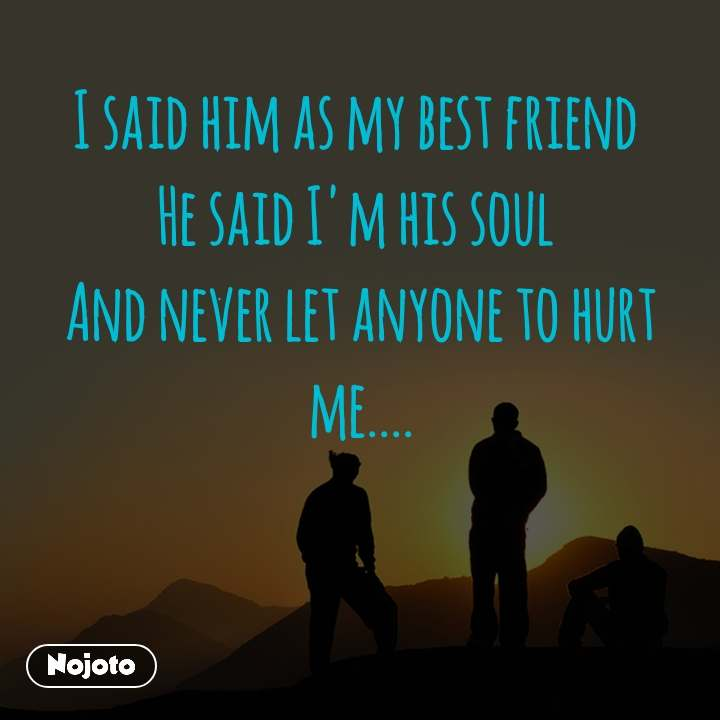 I said him as my best friend  He said I'm his soul  And never let anyone to hurt me....