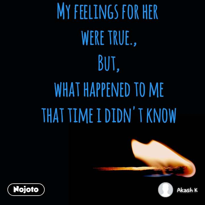 My feelings for her  were true., But, what happened to me that time i didn't know