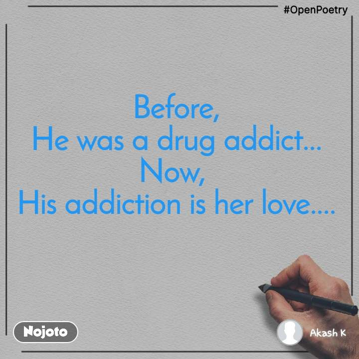 #OpenPoetry  Before,  He was a drug addict... Now,  His addiction is her love....
