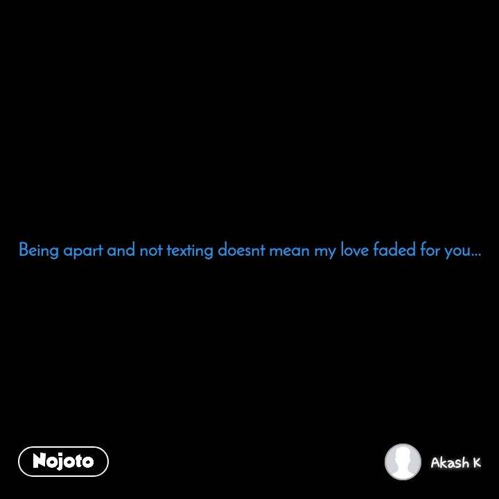 Being apart and not texting doesnt mean my love faded for you...