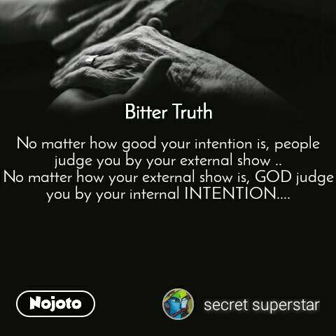 Bitter Truth No matter how good your intention is, people judge you by your external show .. No matter how your external show is, GOD judge you by your internal INTENTION....
