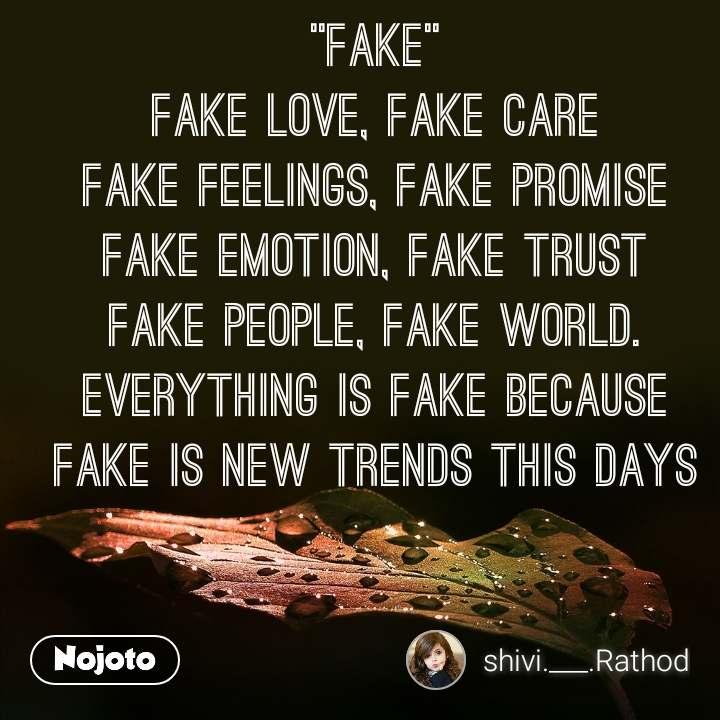 """fake"" fake love, fake care fake feelings, fake promise fake emotion, fake trust fake people, fake world. everything is fake because fake is new trends this days"