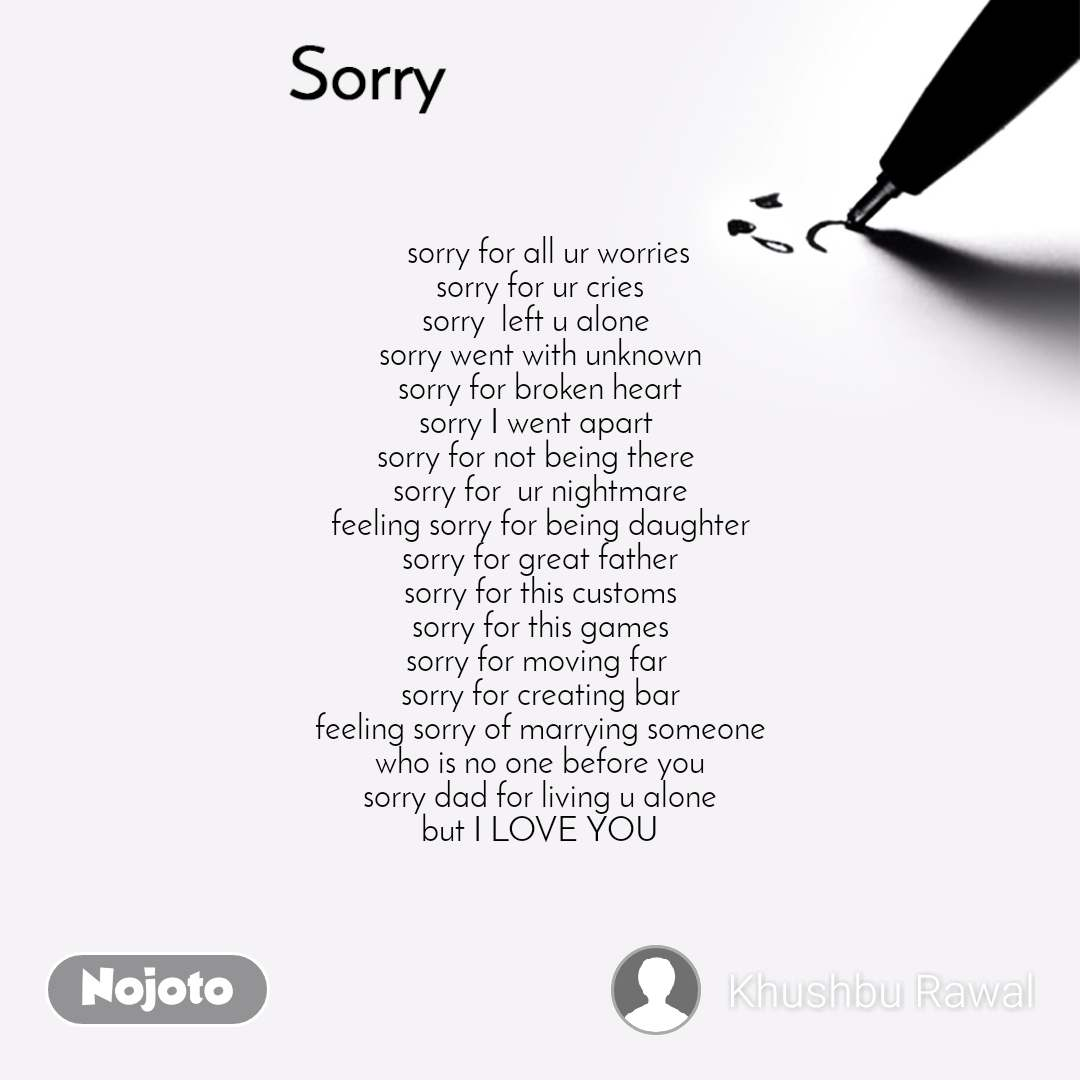 Sorry   sorry for all ur worries sorry for ur cries sorry  left u alone  sorry went with unknown sorry for broken heart sorry I went apart  sorry for not being there  sorry for  ur nightmare feeling sorry for being daughter sorry for great father sorry for this customs sorry for this games sorry for moving far  sorry for creating bar feeling sorry of marrying someone who is no one before you sorry dad for living u alone but I LOVE YOU