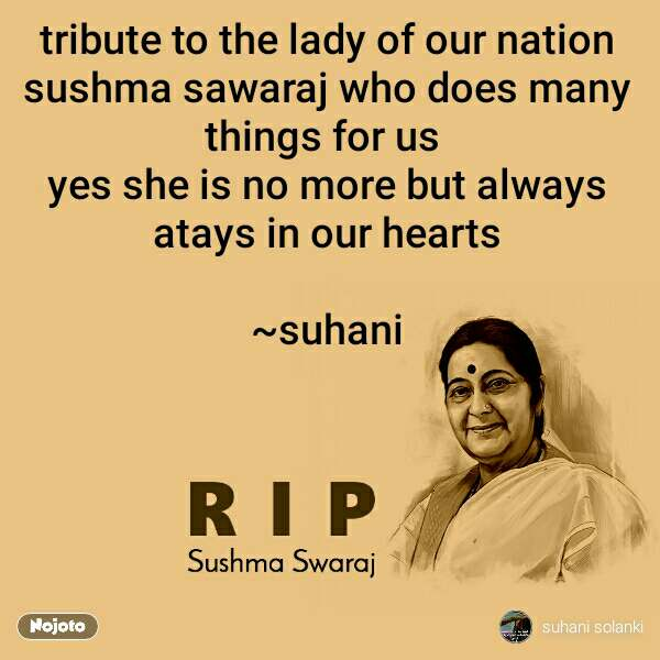 RIP Sushma Swaraj tribute to the lady of our nation sushma sawaraj who does many things for us  yes she is no more but always atays in our hearts  ~suhani