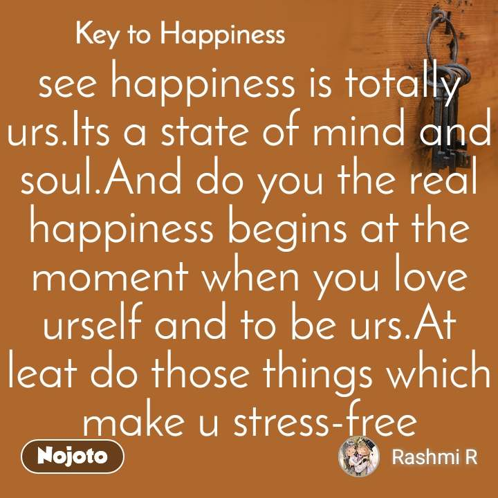 Key to Happiness see happiness is totally urs.Its a state of mind and soul.And do you the real happiness begins at the moment when you love urself and to be urs.At leat do those things which make u stress-free