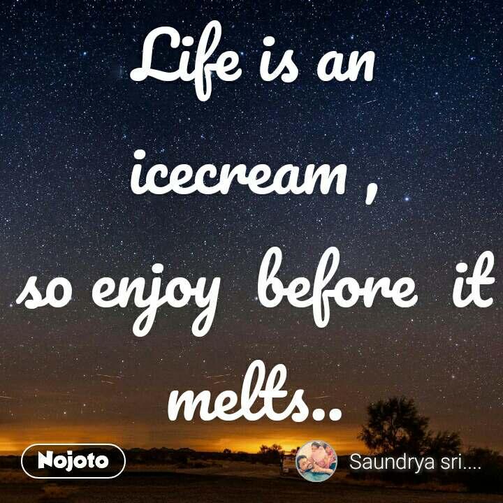 Life is an icecream , so enjoy  before  it melts..