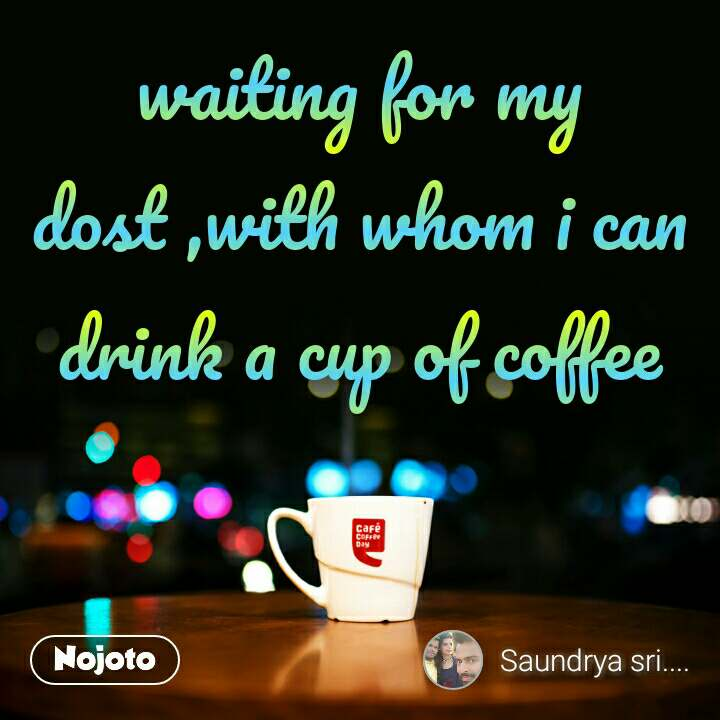 waiting for my dost ,with whom i can drink a cup of coffee
