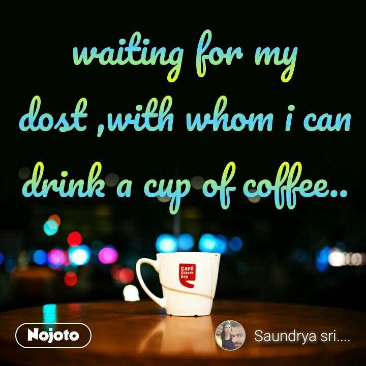 waiting for my dost ,with whom i can drink a cup of coffee..