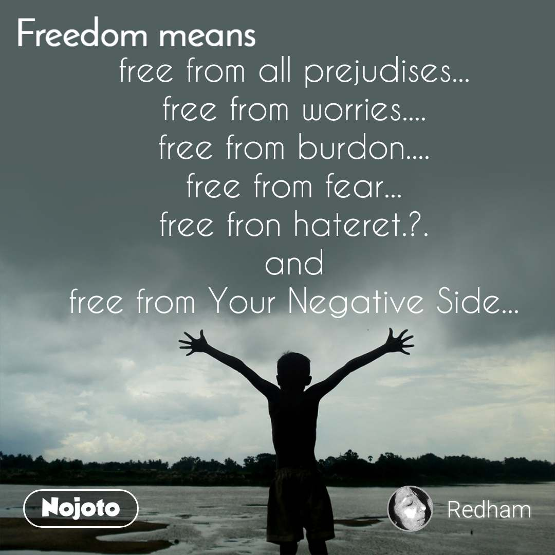 free from all prejudises... free from worries.... free from burdon.... free from fear... free fron hateret.?. and free from Your Negative Side...