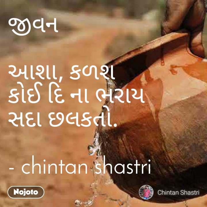 જીવન  આશા, કળશ કોઈ દિ ના ભરાય સદા છલકતો.  - chintan shastri