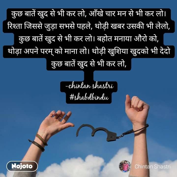 कुछ बातें खुद से भी कर लो, आँखे चार मन से भी कर लो। रिश्ता जिससे जुड़ा सभसे पहले, थोड़ी खबर उसकी भी लेलो, कुछ बातें खुद से भी कर लो। बहोत मनाया औरो को, थोड़ा अपने परम् को माना लो। थोड़ी खुशिया खुदको भी देदो कुछ बातें खुद से भी कर लो,  -chintan shastri #shabdbindu